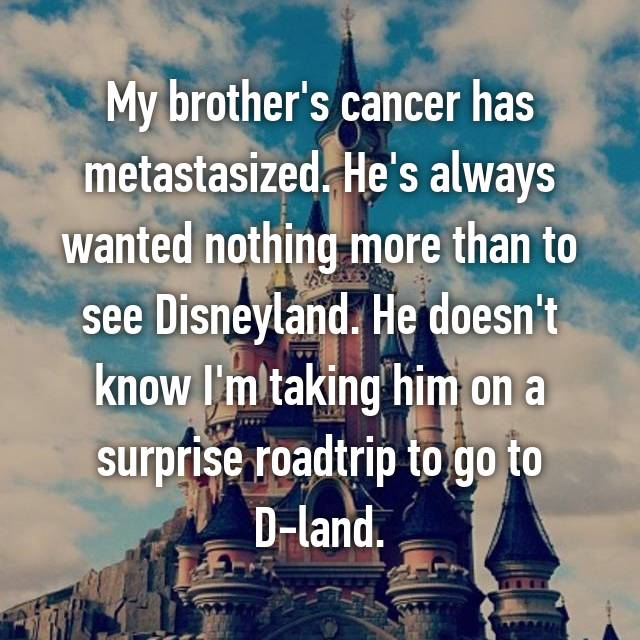 My brother's cancer has metastasized. He's always wanted nothing more than to see Disneyland. He doesn't know I'm taking him on a surprise roadtrip to go to D-land.