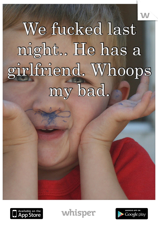 We fucked last night.. He has a girlfriend. Whoops my bad.