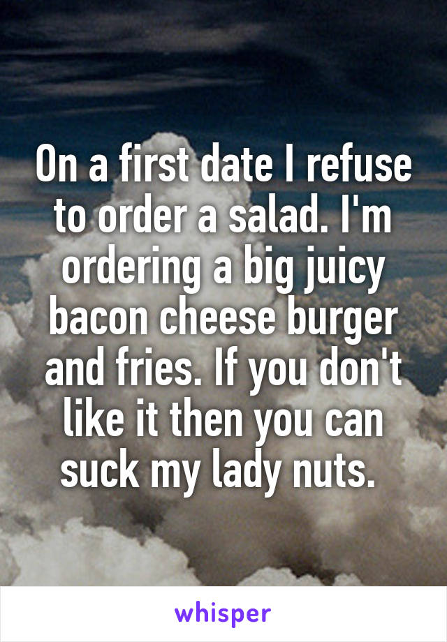 On a first date I refuse to order a salad. I'm ordering a big juicy bacon cheese burger and fries. If you don't like it then you can suck my lady nuts.