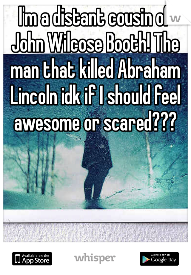 I'm a distant cousin of John Wilcose Booth! The man that killed Abraham Lincoln idk if I should feel awesome or scared???