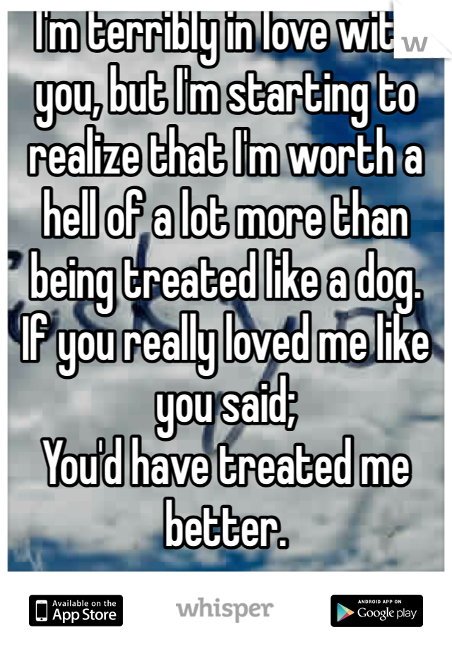I'm terribly in love with you, but I'm starting to realize that I'm worth a hell of a lot more than being treated like a dog.  If you really loved me like you said; You'd have treated me better.