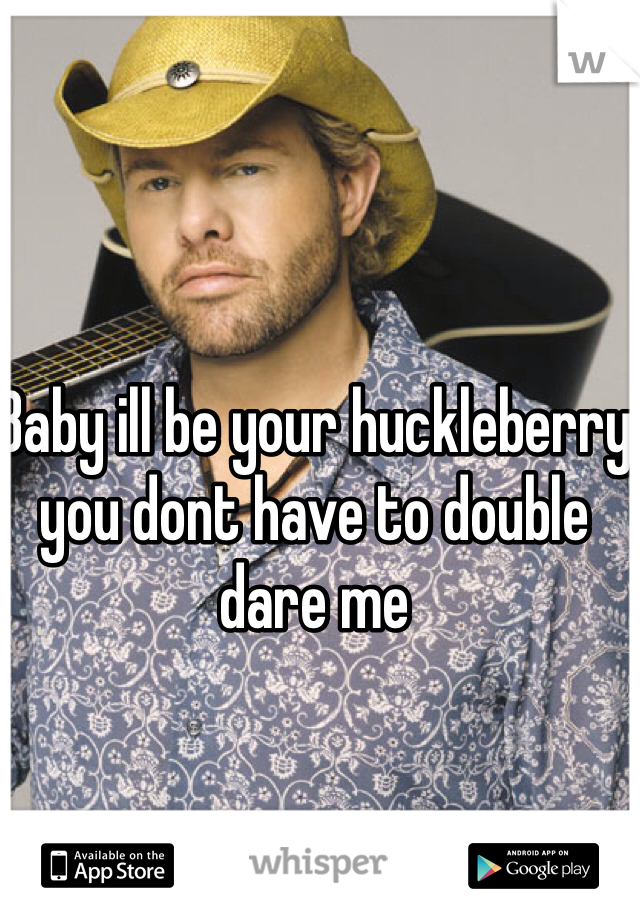 Baby ill be your huckleberry you dont have to double dare me