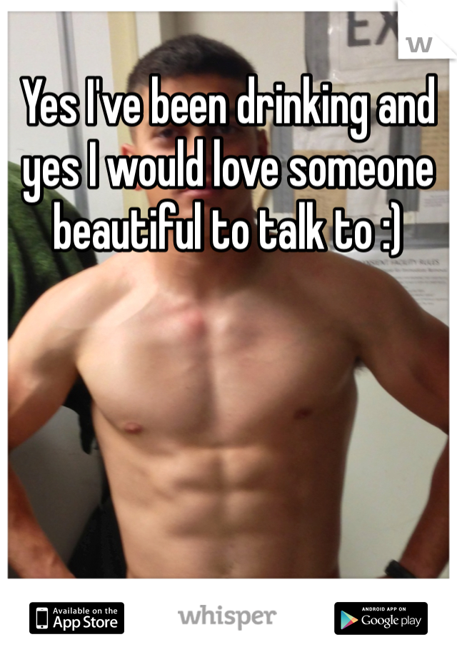 Yes I've been drinking and yes I would love someone beautiful to talk to :)