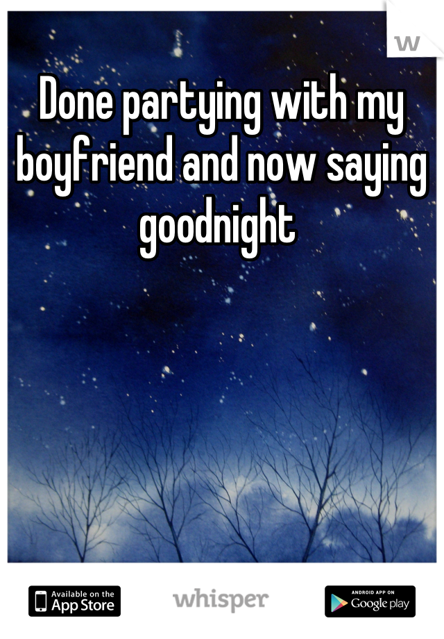 Done partying with my boyfriend and now saying goodnight