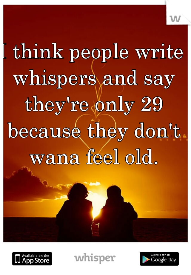 I think people write whispers and say they're only 29 because they don't wana feel old.