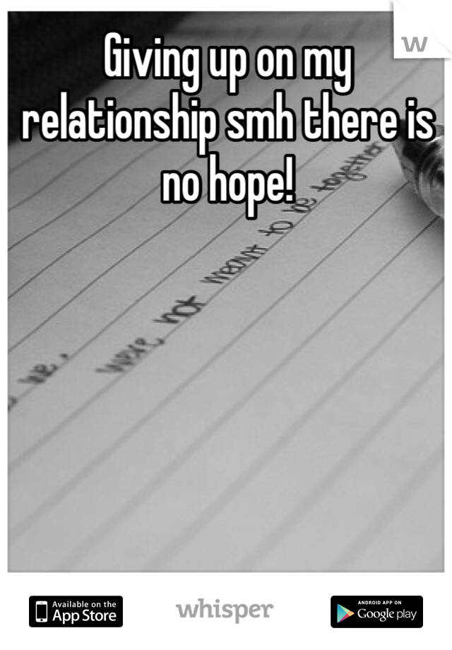 Giving up on my relationship smh there is no hope!