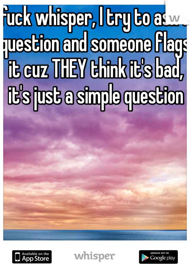 fuck whisper, I try to ask a question and someone flags it cuz THEY think it's bad, it's just a simple question