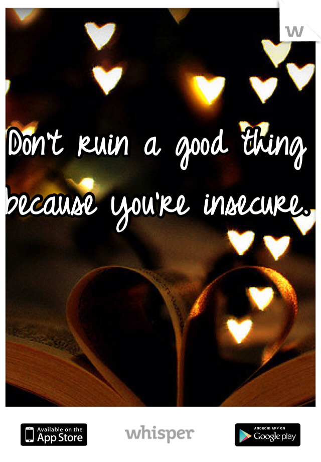 Don't ruin a good thing because you're insecure.