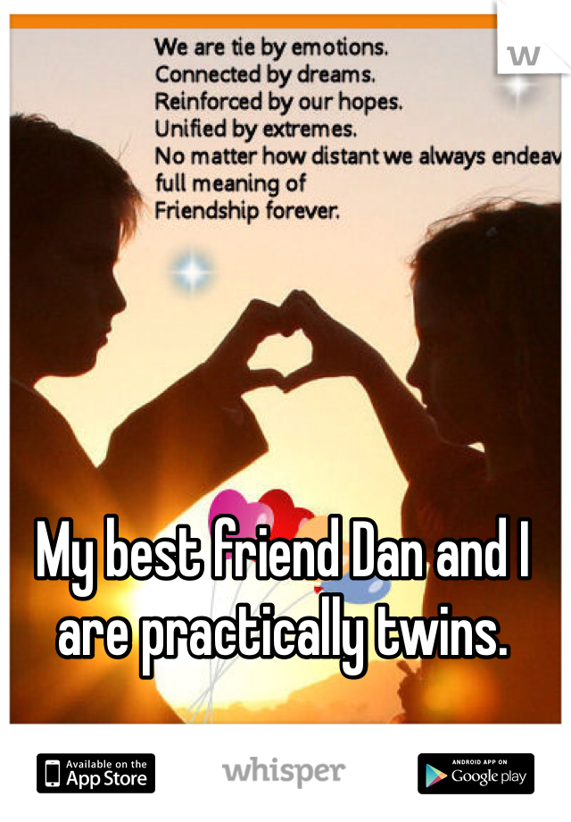 My best friend Dan and I are practically twins.