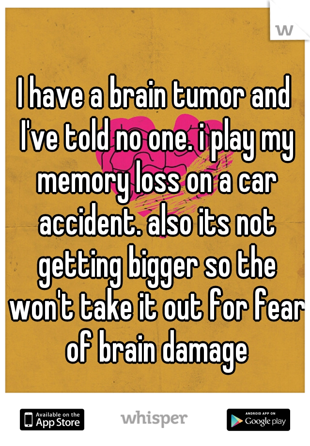 I have a brain tumor and I've told no one. i play my memory loss on a car accident. also its not getting bigger so the won't take it out for fear of brain damage
