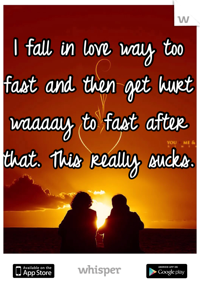 I fall in love way too fast and then get hurt waaaay to fast after that. This really sucks.
