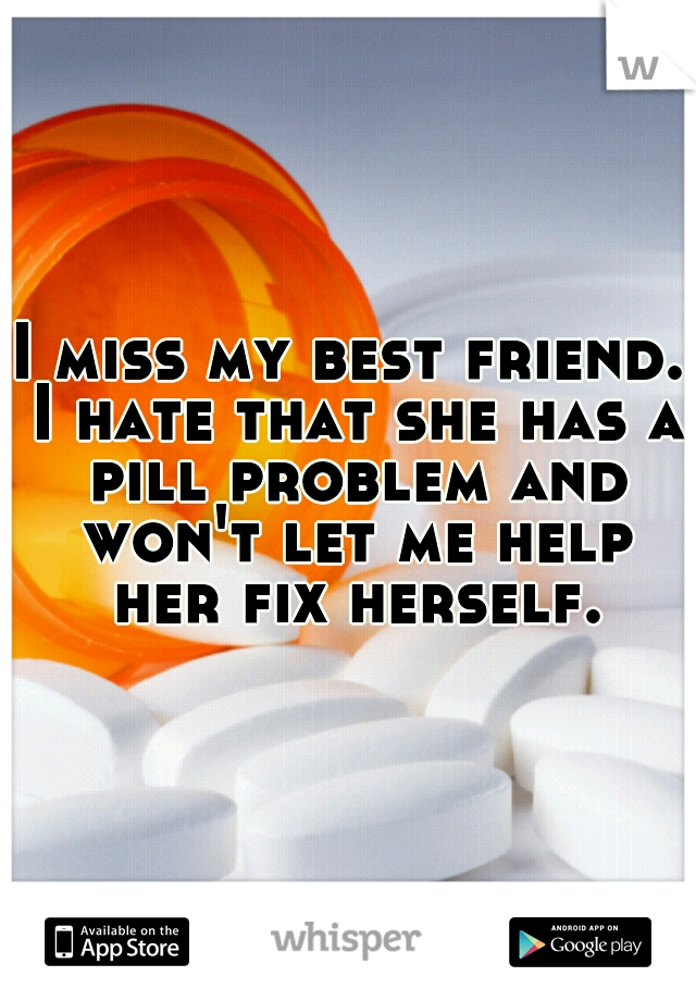 I miss my best friend. I hate that she has a pill problem and won't let me help her fix herself.