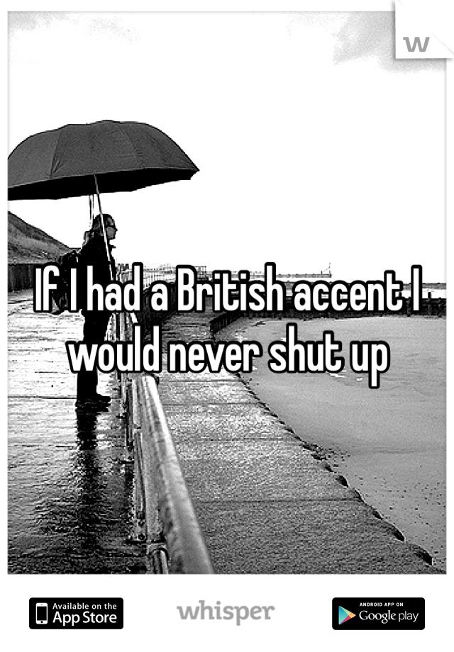 If I had a British accent I would never shut up