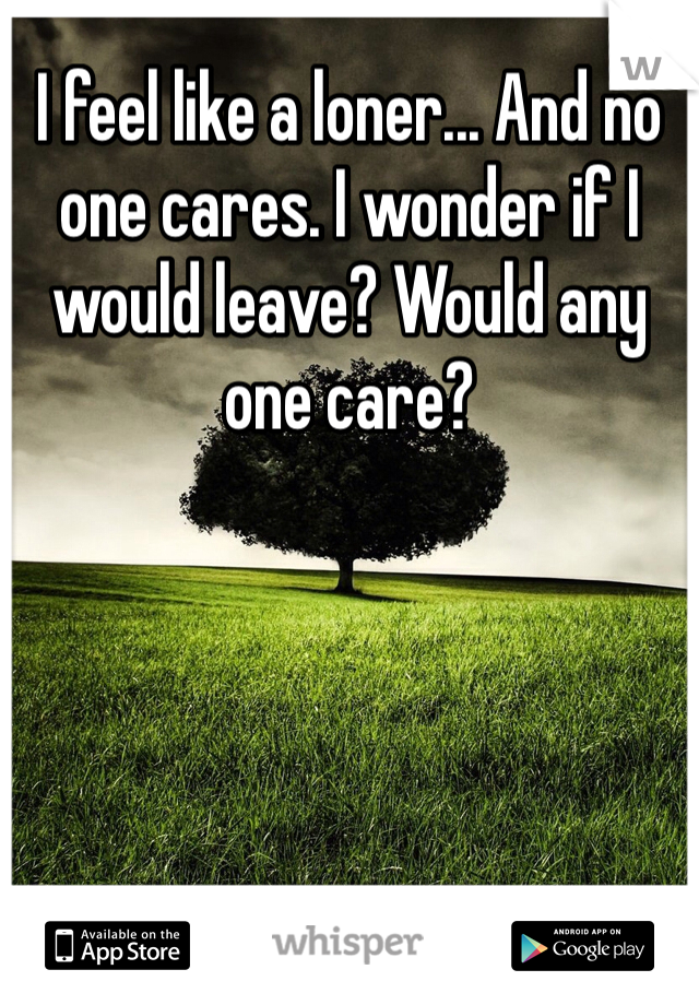 I feel like a loner... And no one cares. I wonder if I would leave? Would any one care?