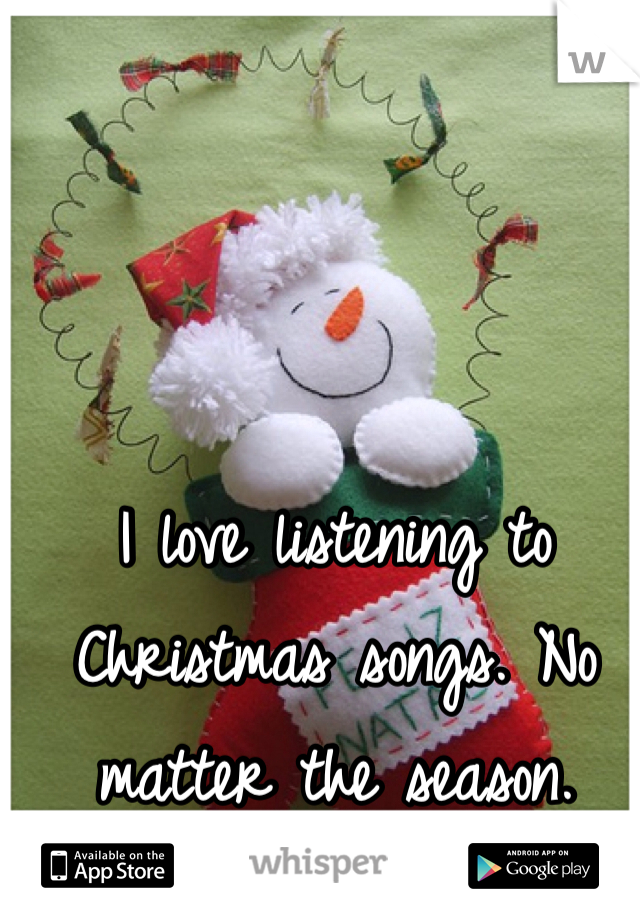 I love listening to Christmas songs. No matter the season.