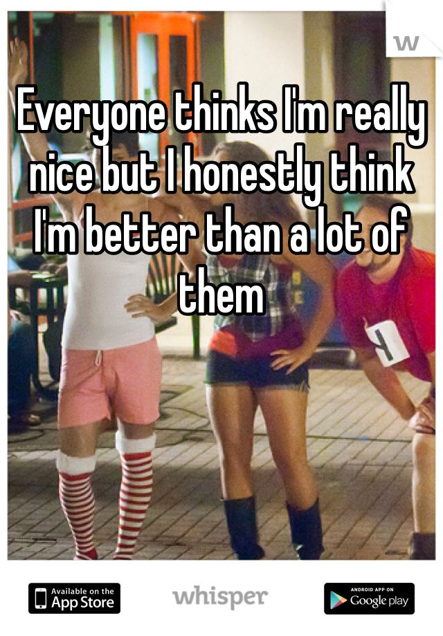 Everyone thinks I'm really nice but I honestly think I'm better than a lot of them