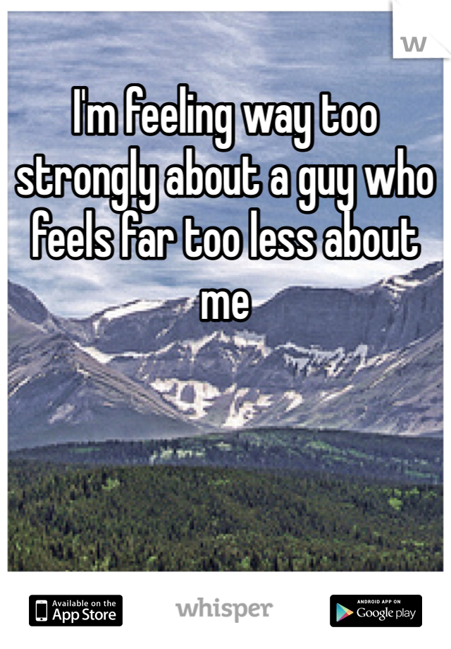 I'm feeling way too strongly about a guy who feels far too less about me