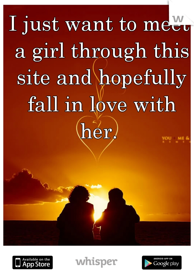 I just want to meet a girl through this site and hopefully fall in love with her.