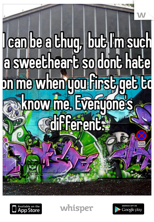 I can be a thug,  but I'm such a sweetheart so dont hate on me when you first get to know me. Everyone's different.