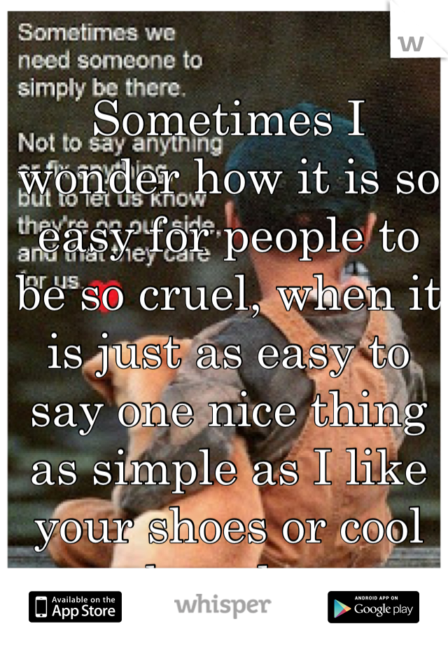 Sometimes I wonder how it is so easy for people to be so cruel, when it is just as easy to say one nice thing as simple as I like your shoes or cool board...