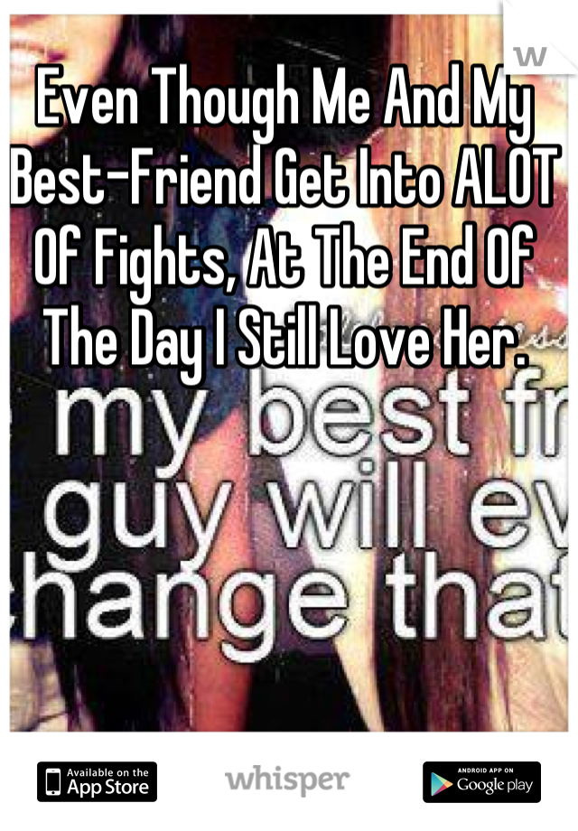 Even Though Me And My Best-Friend Get Into ALOT Of Fights, At The End Of The Day I Still Love Her.