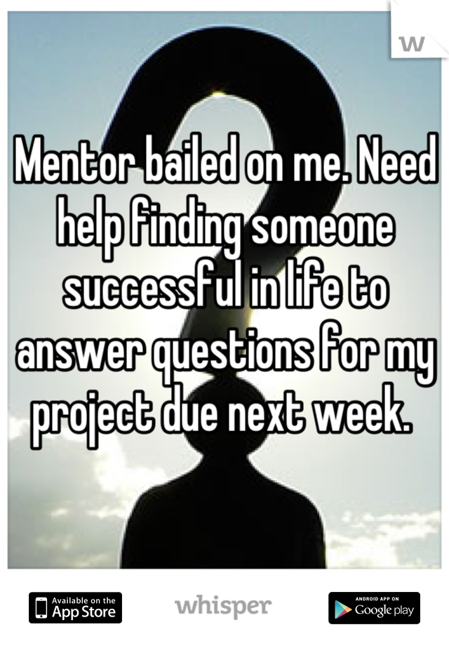 Mentor bailed on me. Need help finding someone successful in life to answer questions for my project due next week.