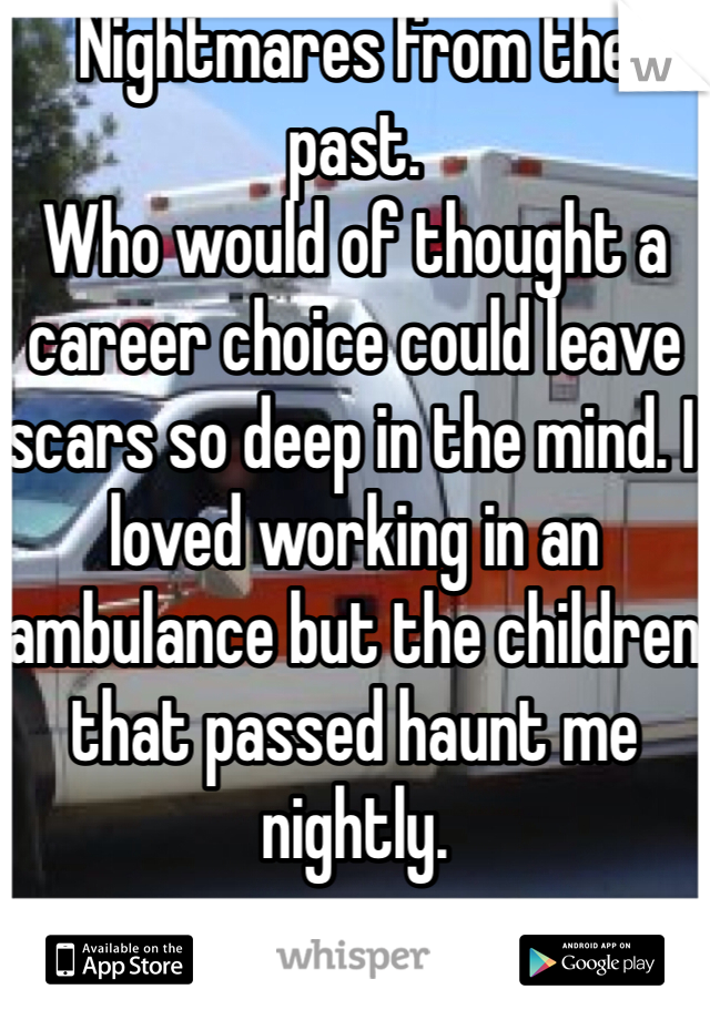Nightmares from the past. Who would of thought a career choice could leave scars so deep in the mind. I loved working in an ambulance but the children that passed haunt me nightly.