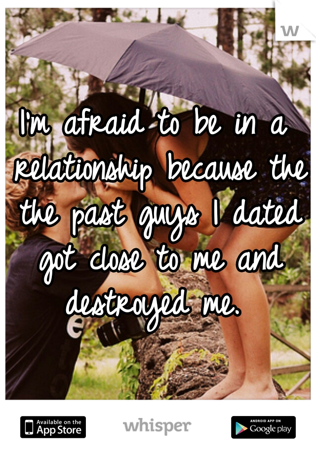 I'm afraid to be in a relationship because the the past guys I dated got close to me and destroyed me.