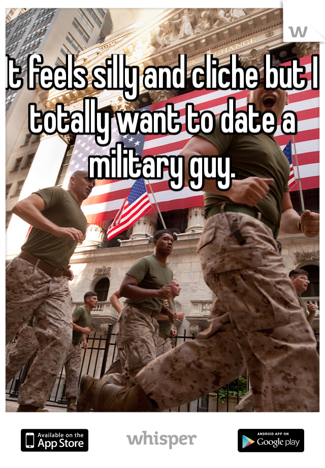It feels silly and cliche but I totally want to date a military guy.