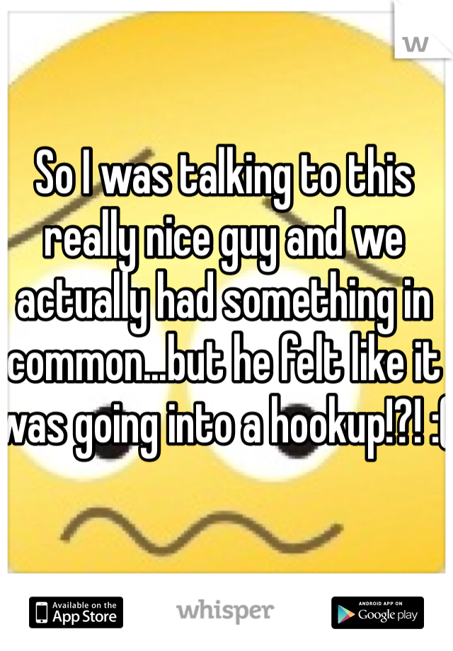 So I was talking to this really nice guy and we actually had something in common...but he felt like it was going into a hookup!?! :(
