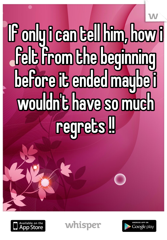 If only i can tell him, how i felt from the beginning before it ended maybe i wouldn't have so much regrets !!