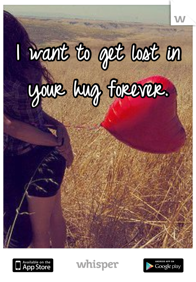 I want to get lost in your hug forever.