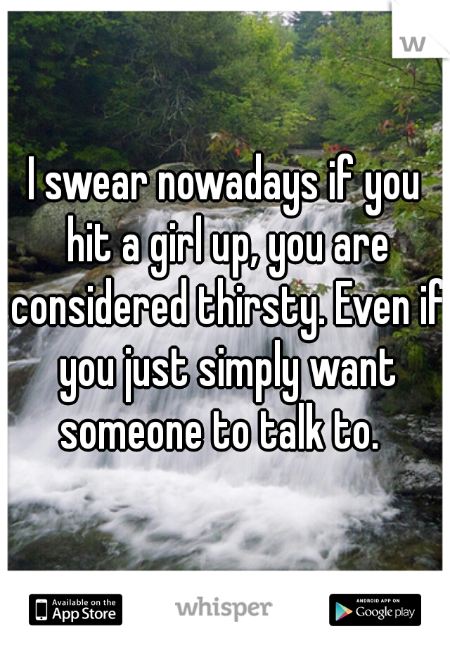 I swear nowadays if you hit a girl up, you are considered thirsty. Even if you just simply want someone to talk to.