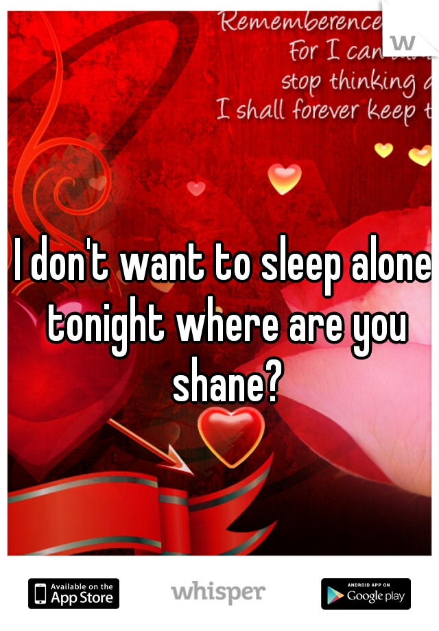 I don't want to sleep alone tonight where are you shane?