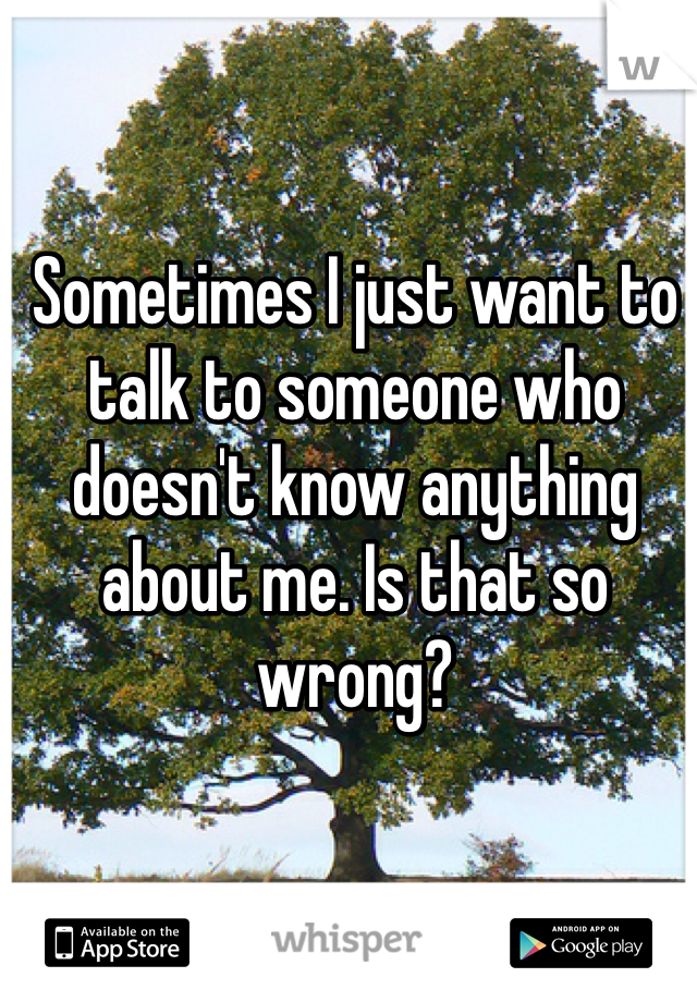 Sometimes I just want to talk to someone who doesn't know anything about me. Is that so wrong?