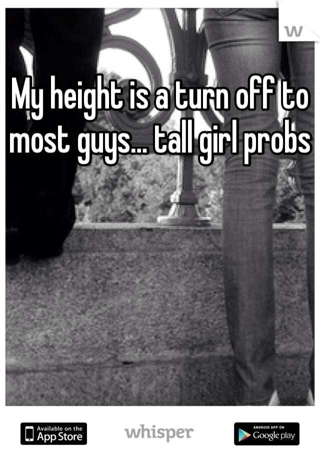 My height is a turn off to most guys… tall girl probs