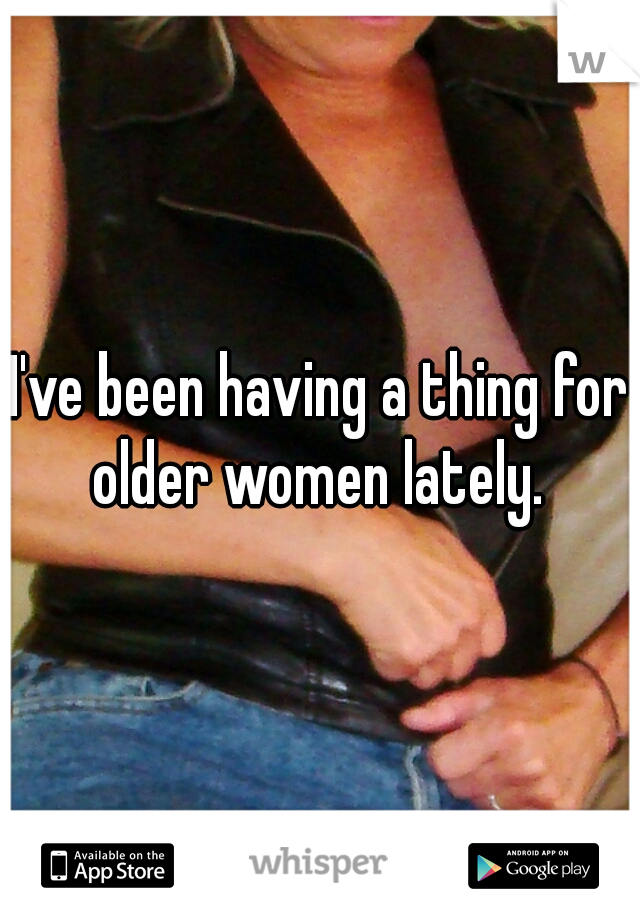 I've been having a thing for older women lately.