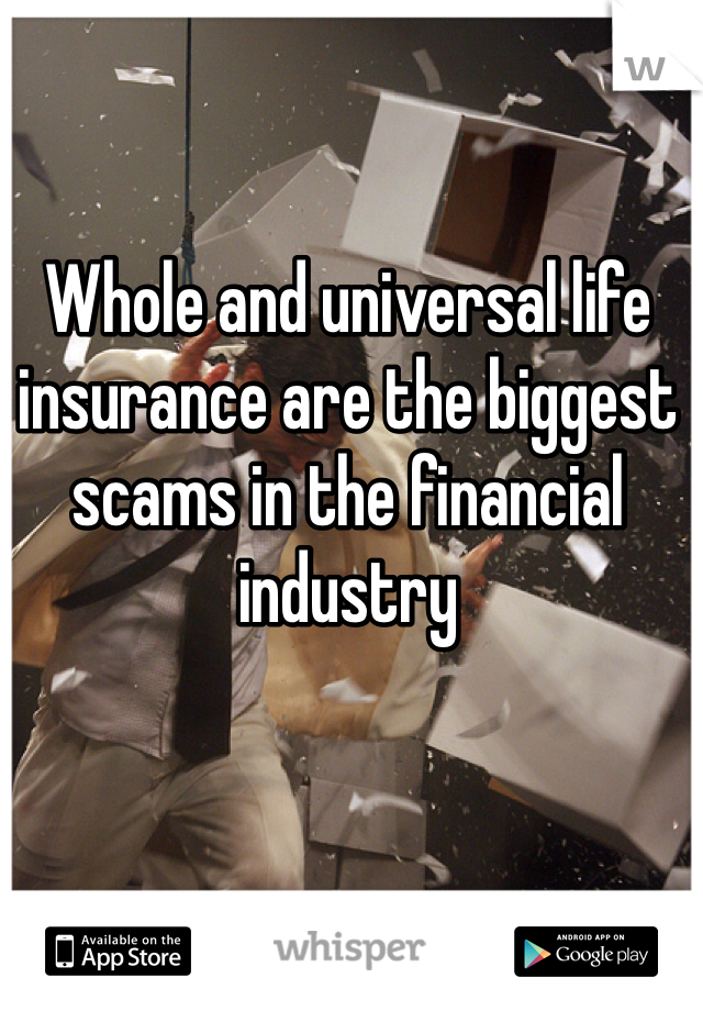 Whole and universal life insurance are the biggest scams in the financial industry