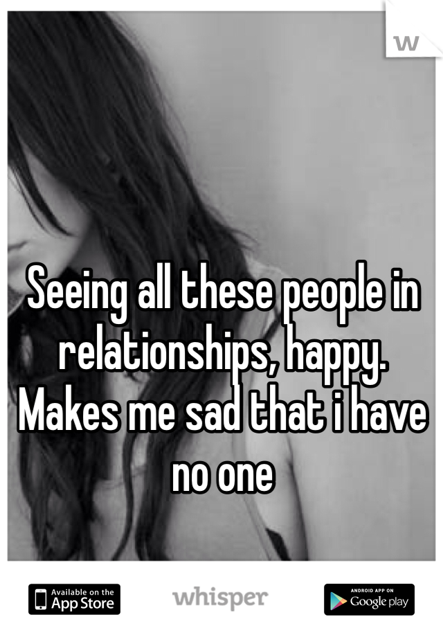 Seeing all these people in relationships, happy.  Makes me sad that i have no one