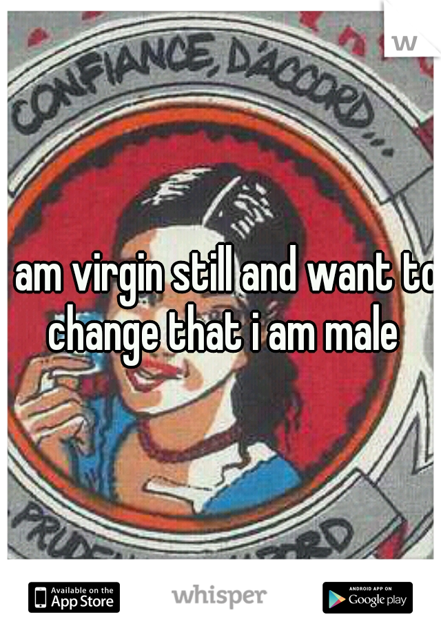 I am virgin still and want to change that i am male