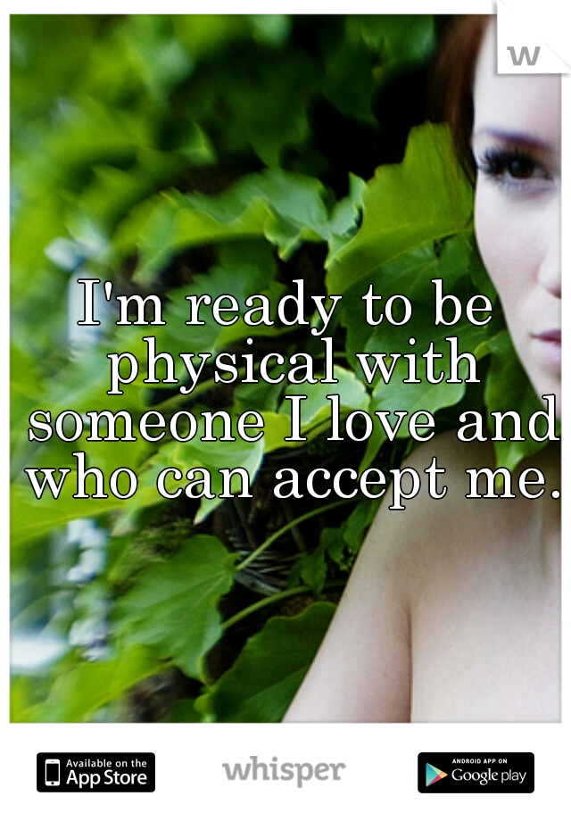 I'm ready to be physical with someone I love and who can accept me.