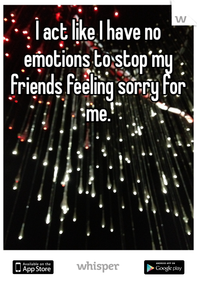 I act like I have no emotions to stop my friends feeling sorry for me.