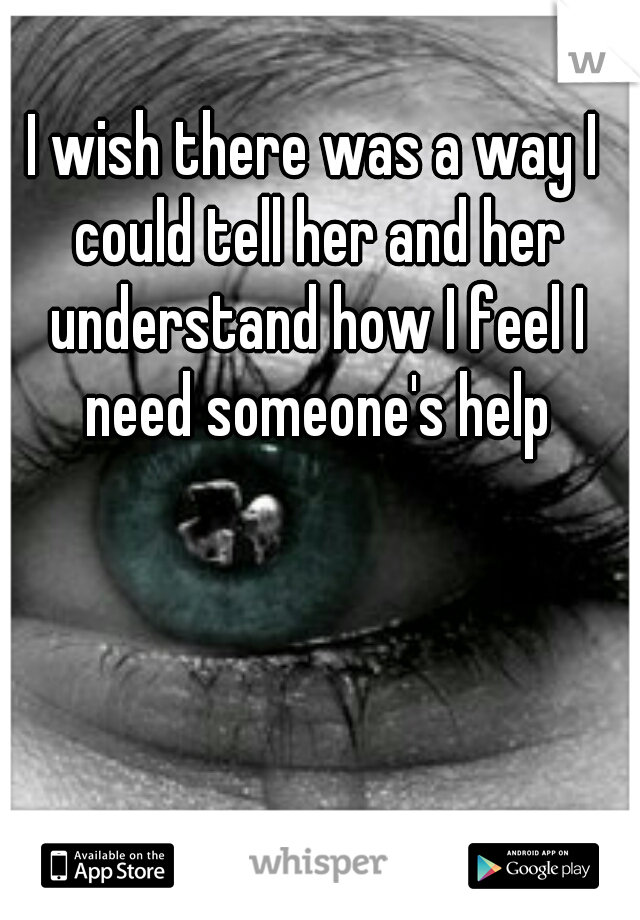 I wish there was a way I could tell her and her understand how I feel I need someone's help