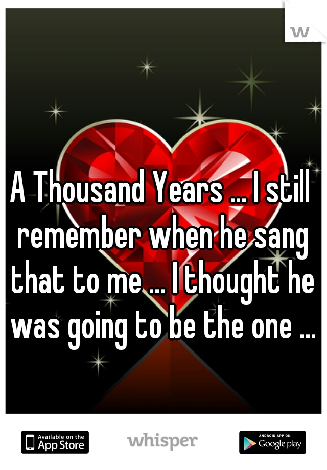 A Thousand Years ... I still remember when he sang that to me ... I thought he was going to be the one ...