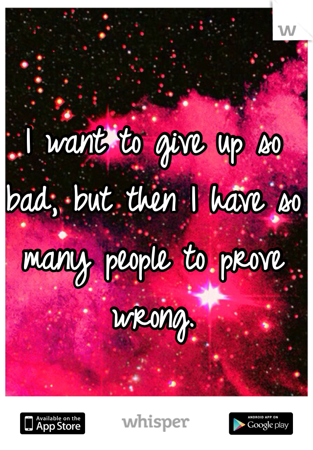 I want to give up so bad, but then I have so many people to prove wrong.