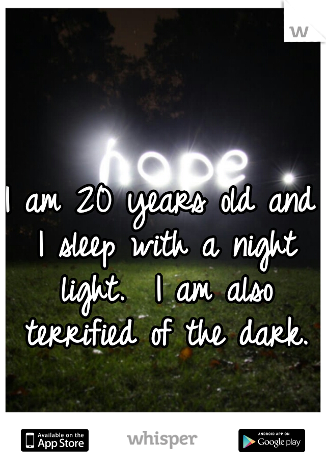 I am 20 years old and I sleep with a night light.  I am also terrified of the dark.