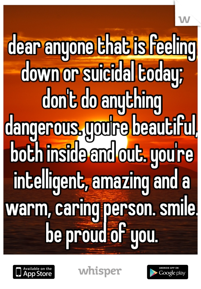 dear anyone that is feeling down or suicidal today; don't do anything dangerous. you're beautiful, both inside and out. you're intelligent, amazing and a warm, caring person. smile. be proud of you.