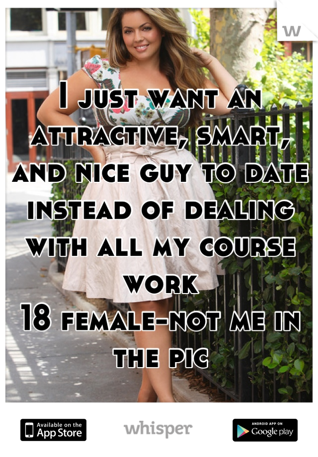 I just want an attractive, smart, and nice guy to date instead of dealing with all my course work 18 female-not me in the pic
