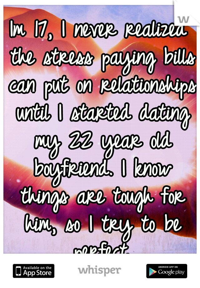 Im 17, I never realized the stress paying bills can put on relationships until I started dating my 22 year old boyfriend. I know things are tough for him, so I try to be perfect.