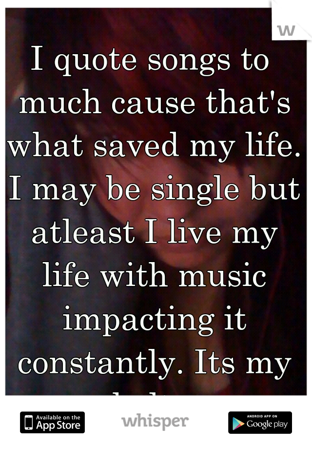 I quote songs to much cause that's what saved my life. I may be single but atleast I live my life with music impacting it constantly. Its my shelter